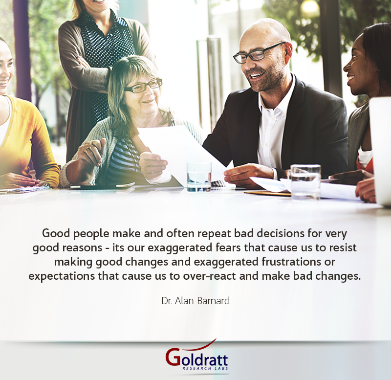 Good people make and often repeat bad decisions for very good reasons - its our exaggerated fears that cause us to resist making good changes and exaggerated frustrations or expectations that cause us to over-react and make bad changes.